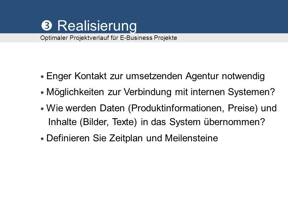 Realisierung Optimaler Projektverlauf für E-Business Projekte Enger Kontakt zur umsetzenden Agentur notwendig Möglichkeiten zur Verbindung mit interne