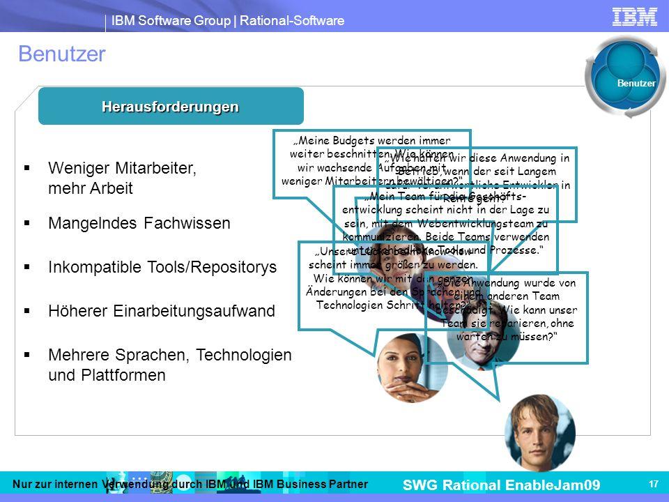 IBM Software Group | Rational-Software SWG Rational EnableJam09 Nur zur internen Verwendung durch IBM und IBM Business Partner 17 Benutzer Herausforderungen Weniger Mitarbeiter, mehr Arbeit Mangelndes Fachwissen Inkompatible Tools/Repositorys Höherer Einarbeitungsaufwand Mehrere Sprachen, Technologien und Plattformen Meine Budgets werden immer weiter beschnitten.