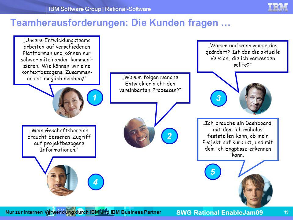 IBM Software Group | Rational-Software SWG Rational EnableJam09 Nur zur internen Verwendung durch IBM und IBM Business Partner 19 Teamherausforderungen: Die Kunden fragen … Unsere Entwicklungsteams arbeiten auf verschiedenen Plattformen und können nur schwer miteinander kommuni- zieren.