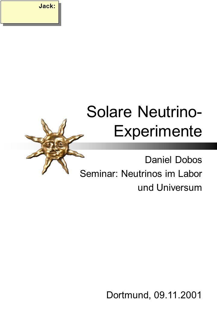 Solare Neutrino- Experimente Daniel Dobos Seminar: Neutrinos im Labor und Universum Dortmund, 09.11.2001 Jack: