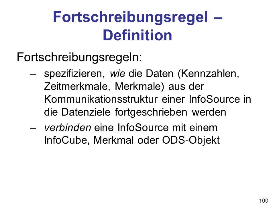 100 Fortschreibungsregel – Definition Fortschreibungsregeln: –spezifizieren, wie die Daten (Kennzahlen, Zeitmerkmale, Merkmale) aus der Kommunikations