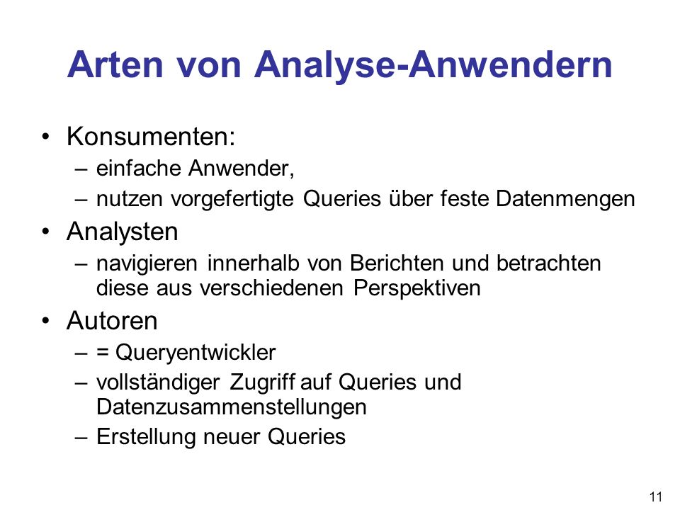 11 Arten von Analyse-Anwendern Konsumenten: –einfache Anwender, –nutzen vorgefertigte Queries über feste Datenmengen Analysten –navigieren innerhalb v