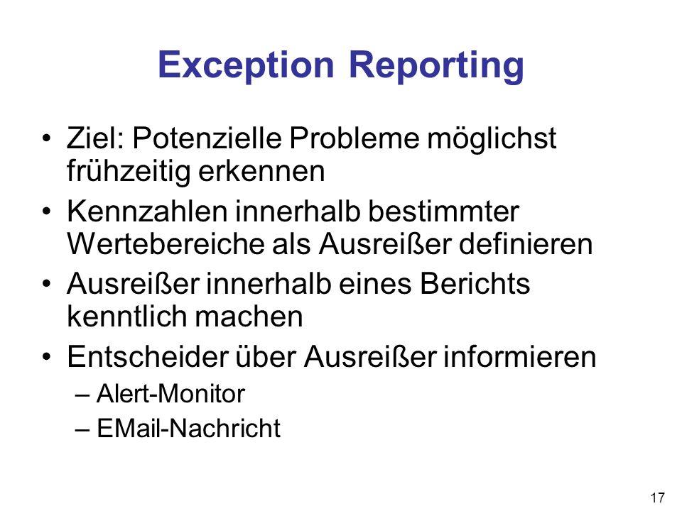 17 Exception Reporting Ziel: Potenzielle Probleme möglichst frühzeitig erkennen Kennzahlen innerhalb bestimmter Wertebereiche als Ausreißer definieren