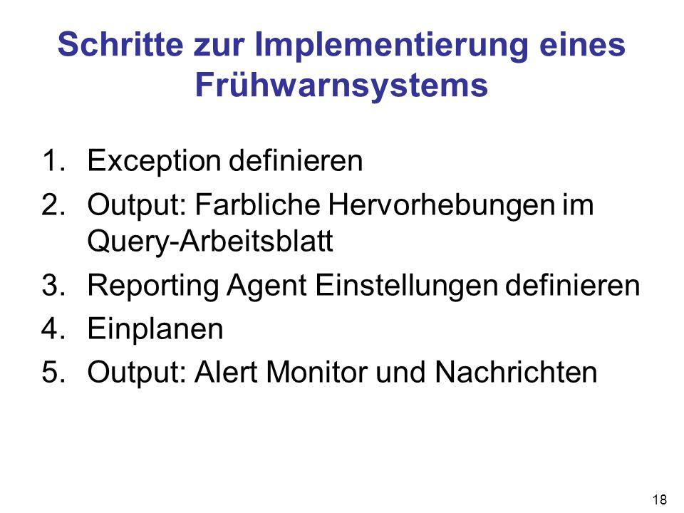 18 Schritte zur Implementierung eines Frühwarnsystems 1.Exception definieren 2.Output: Farbliche Hervorhebungen im Query-Arbeitsblatt 3.Reporting Agen