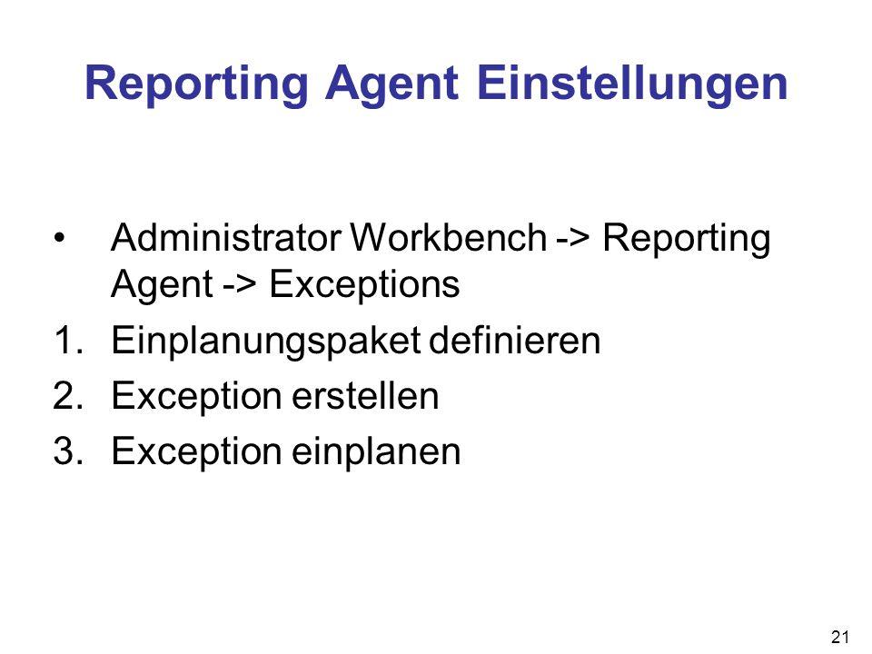 21 Reporting Agent Einstellungen Administrator Workbench -> Reporting Agent -> Exceptions 1.Einplanungspaket definieren 2.Exception erstellen 3.Except