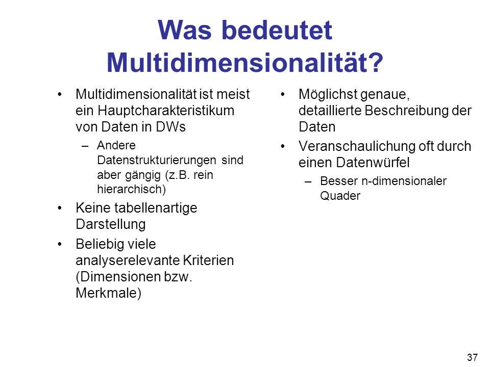 37 Was bedeutet Multidimensionalität? Multidimensionalität ist meist ein Hauptcharakteristikum von Daten in DWs –Andere Datenstrukturierungen sind abe
