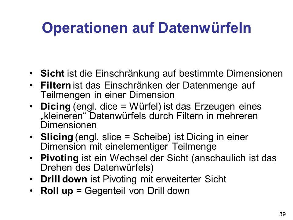 39 Operationen auf Datenwürfeln Sicht ist die Einschränkung auf bestimmte Dimensionen Filtern ist das Einschränken der Datenmenge auf Teilmengen in ei