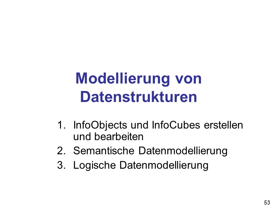 53 Modellierung von Datenstrukturen 1.InfoObjects und InfoCubes erstellen und bearbeiten 2.Semantische Datenmodellierung 3.Logische Datenmodellierung