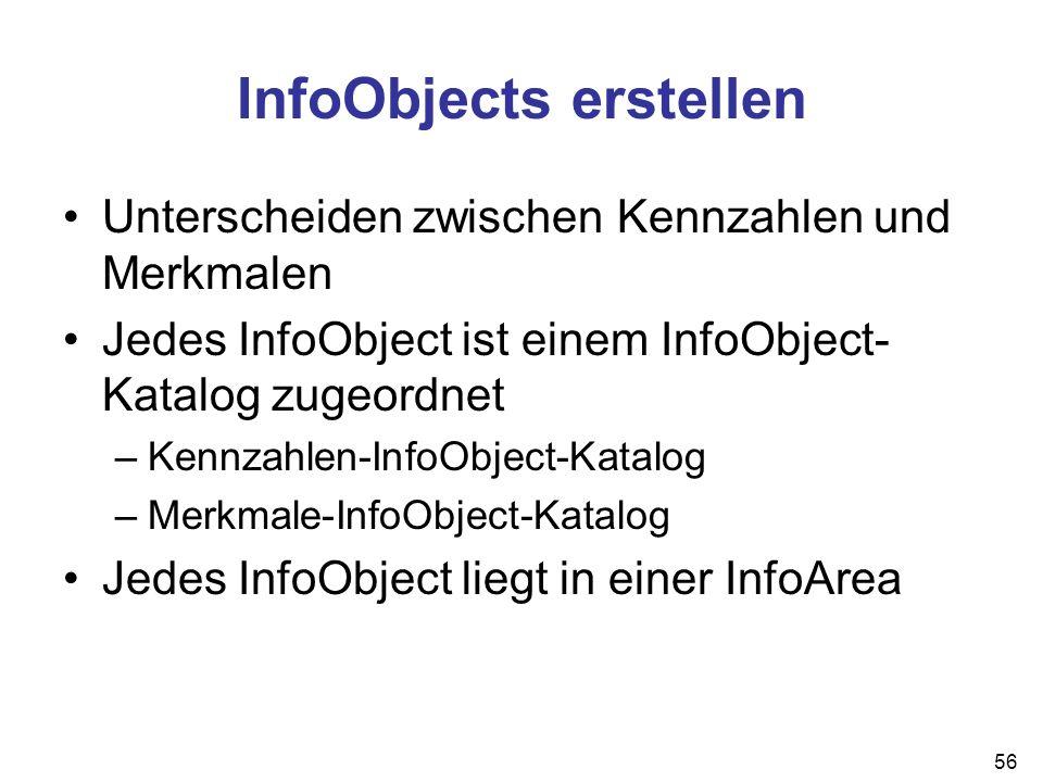 56 InfoObjects erstellen Unterscheiden zwischen Kennzahlen und Merkmalen Jedes InfoObject ist einem InfoObject- Katalog zugeordnet –Kennzahlen-InfoObj