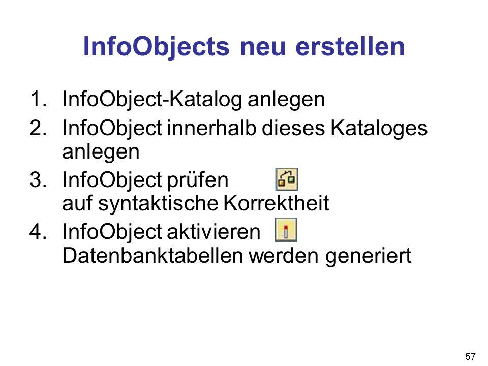 57 1.InfoObject-Katalog anlegen 2.InfoObject innerhalb dieses Kataloges anlegen 3.InfoObject prüfen auf syntaktische Korrektheit 4.InfoObject aktivier