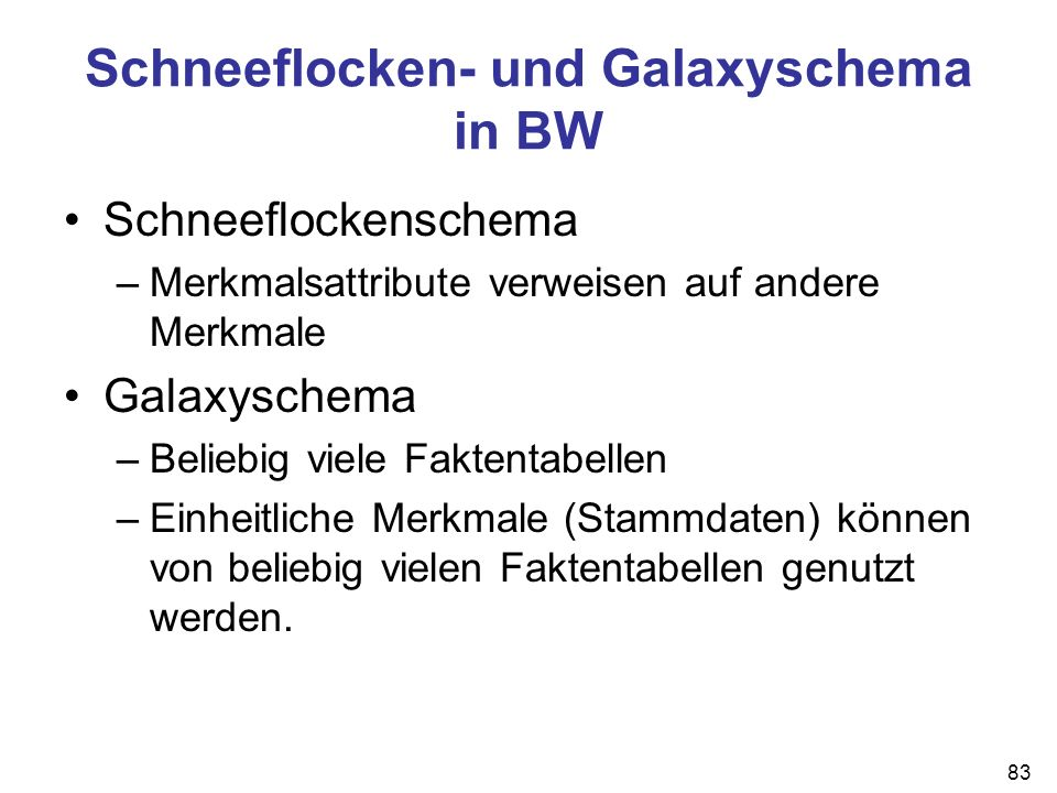 83 Schneeflocken- und Galaxyschema in BW Schneeflockenschema –Merkmalsattribute verweisen auf andere Merkmale Galaxyschema –Beliebig viele Faktentabel