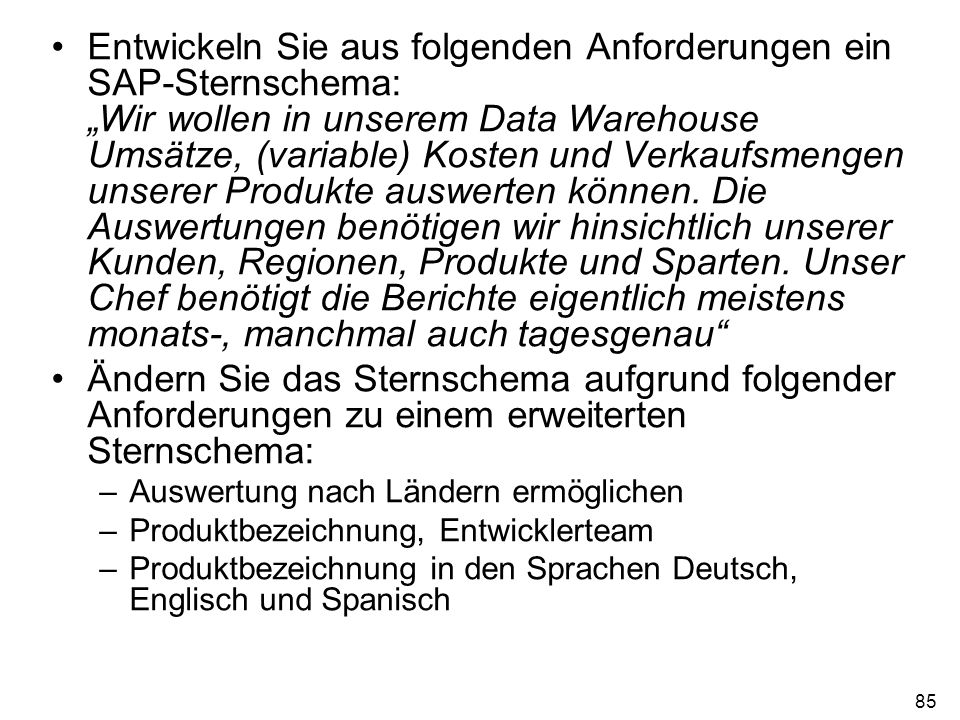 85 Entwickeln Sie aus folgenden Anforderungen ein SAP-Sternschema: Wir wollen in unserem Data Warehouse Umsätze, (variable) Kosten und Verkaufsmengen