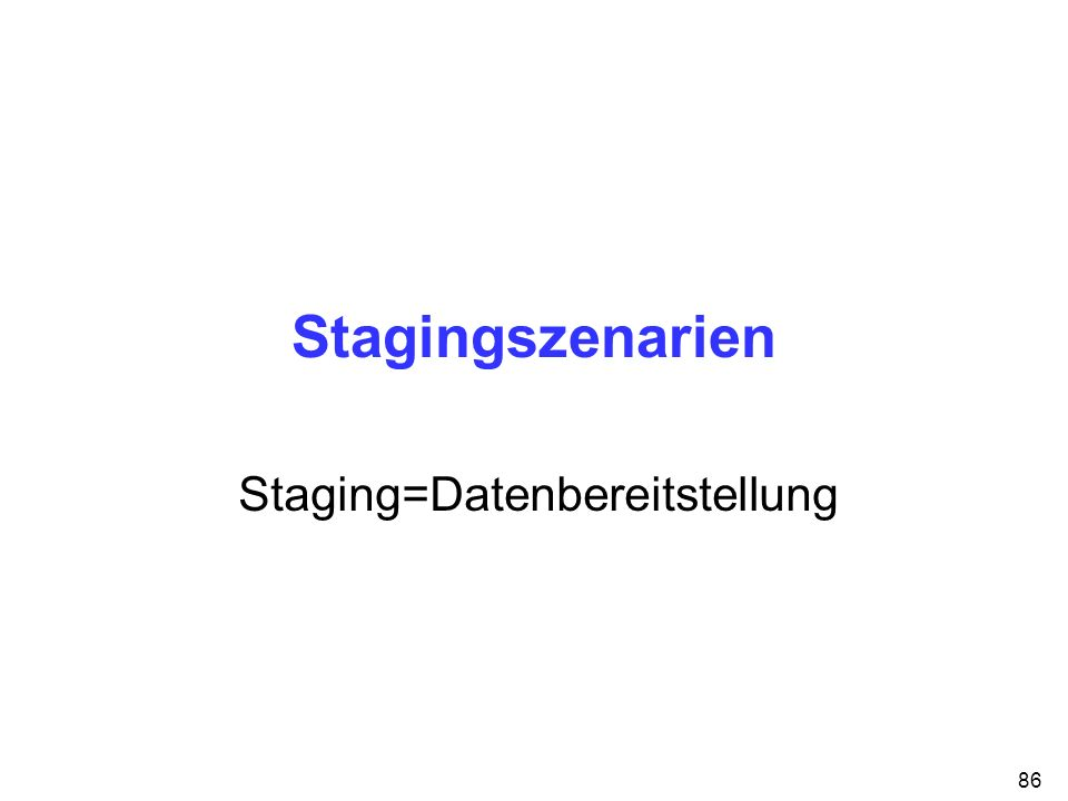 86 Stagingszenarien Staging=Datenbereitstellung