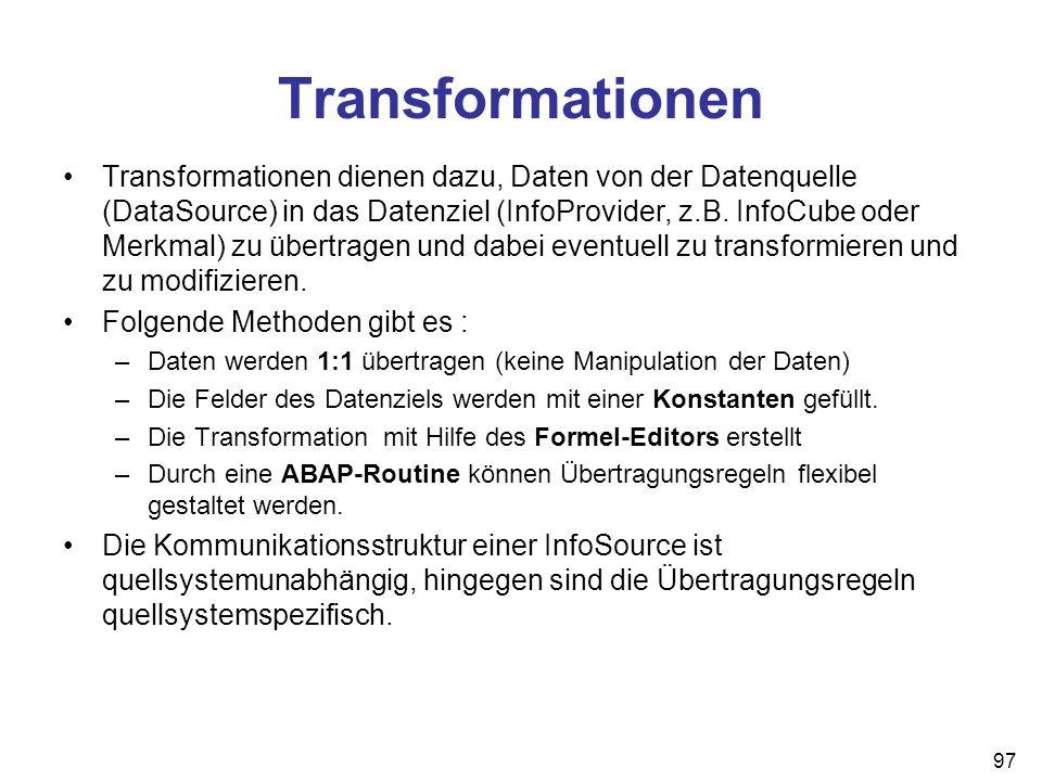 97 Transformationen Transformationen dienen dazu, Daten von der Datenquelle (DataSource) in das Datenziel (InfoProvider, z.B. InfoCube oder Merkmal) z