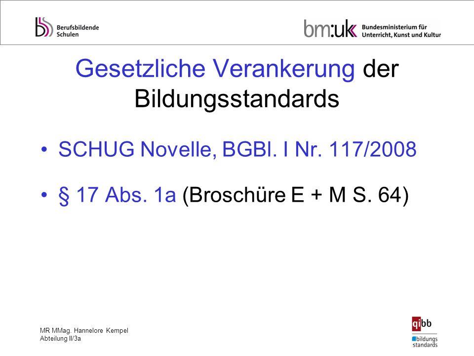 MR MMag. Hannelore Kempel Abteilung II/3a Gesetzliche Verankerung der Bildungsstandards SCHUG Novelle, BGBl. I Nr. 117/2008 § 17 Abs. 1a (Broschüre E