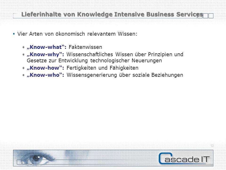 Lieferinhalte von Knowledge Intensive Business Services Vier Arten von ökonomisch relevantem Wissen: Know-what: Faktenwissen Know-why: Wissenschaftliches Wissen über Prinzipien und Gesetze zur Entwicklung technologischer Neuerungen Know-how: Fertigkeiten und Fähigkeiten Know-who: Wissensgenerierung über soziale Beziehungen 13