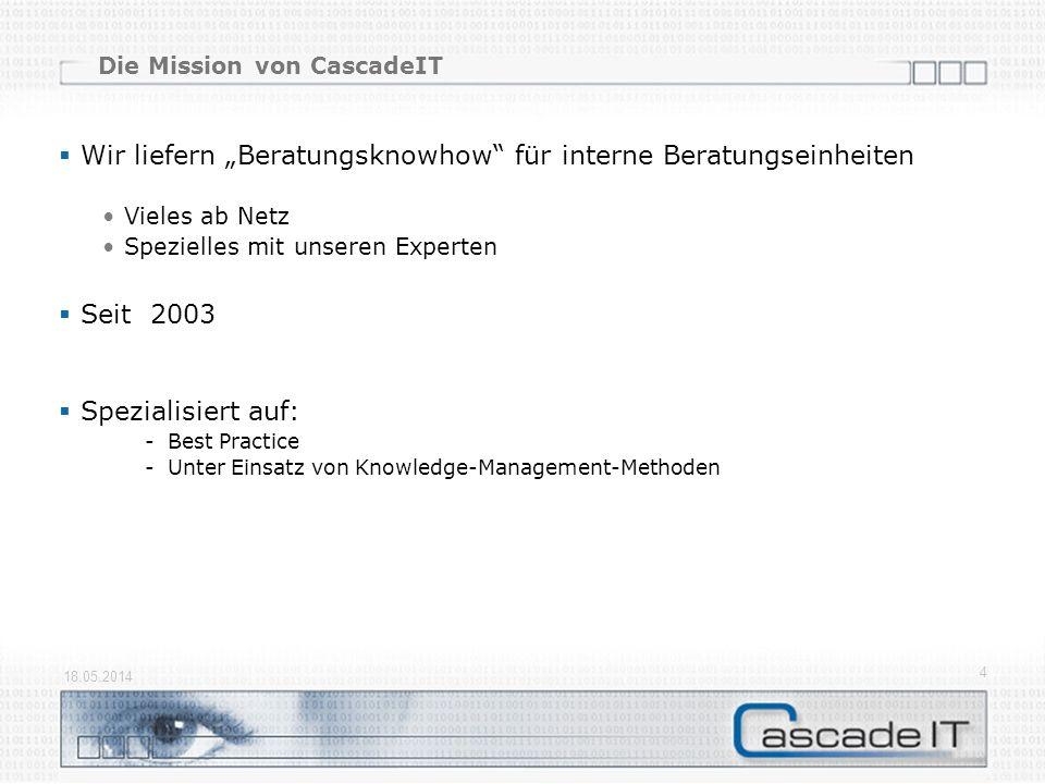 Die Mission von CascadeIT Wir liefern Beratungsknowhow für interne Beratungseinheiten Vieles ab Netz Spezielles mit unseren Experten Seit 2003 Spezialisiert auf: -Best Practice -Unter Einsatz von Knowledge-Management-Methoden 18.05.2014 4