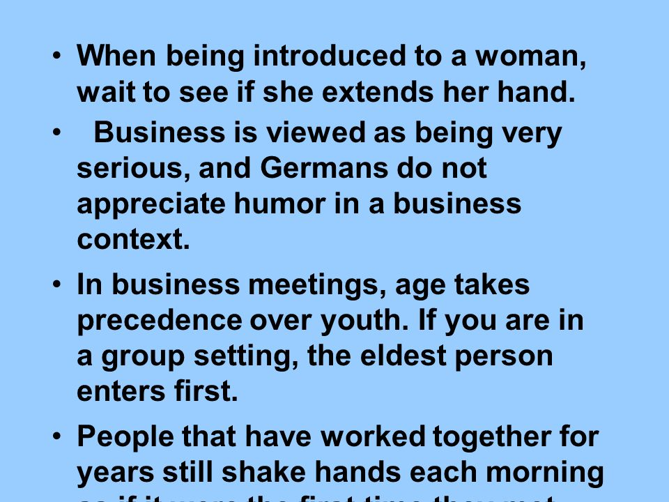 When being introduced to a woman, wait to see if she extends her hand. Business is viewed as being very serious, and Germans do not appreciate humor i