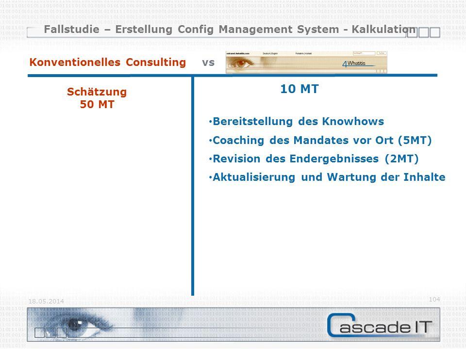 Fallstudie – Erstellung Config Management System - Kalkulation 18.05.2014 104 Schätzung 50 MT Konventionelles Consulting vs 10 MT Bereitstellung des Knowhows Coaching des Mandates vor Ort (5MT) Revision des Endergebnisses (2MT) Aktualisierung und Wartung der Inhalte