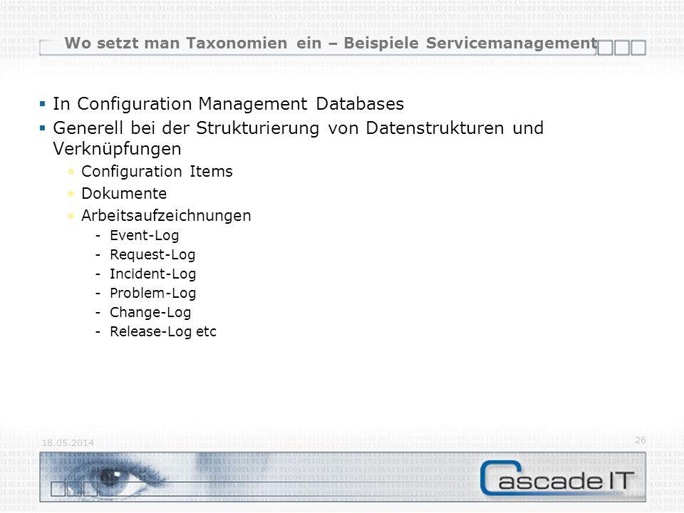 Wo setzt man Taxonomien ein – Beispiele Servicemanagement In Configuration Management Databases Generell bei der Strukturierung von Datenstrukturen und Verknüpfungen Configuration Items Dokumente Arbeitsaufzeichnungen -Event-Log -Request-Log -Incident-Log -Problem-Log -Change-Log -Release-Log etc 18.05.2014 26