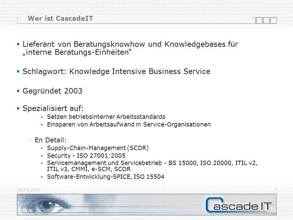 18.05.2014 3 Wer ist CascadeIT Lieferant von Beratungsknowhow und Knowledgebases für interne Beratungs-Einheiten Schlagwort: Knowledge Intensive Business Service Gegründet 2003 Spezialisiert auf: -Setzen betriebsinterner Arbeitsstandards -Einsparen von Arbeitsaufwand in Service-Organisationen En Detail: -Supply-Chain-Management (SCOR) -Security - ISO 27001:2005 -Servicemanagement und Servicebetrieb - BS 15000, ISO 20000, ITIL v2, ITIL v3, CMMI, e-SCM, SCOR -Software-Entwicklung-SPICE, ISO 15504