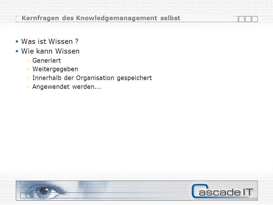 Kernfragen des Knowledgemanagement selbst Was ist Wissen ? Wie kann Wissen Generiert Weitergegeben Innerhalb der Organisation gespeichert Angewendet w