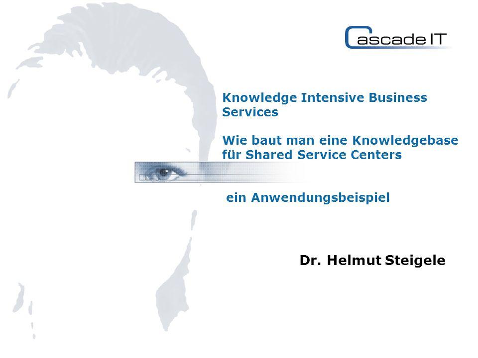 Knowledge Intensive Business Services Wie baut man eine Knowledgebase für Shared Service Centers ein Anwendungsbeispiel Dr. Helmut Steigele
