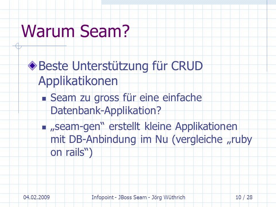 04.02.2009Infopoint - JBoss Seam - Jörg Wüthrich10 / 28 Warum Seam? Beste Unterstützung für CRUD Applikatikonen Seam zu gross für eine einfache Datenb