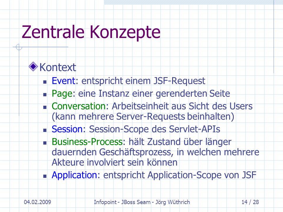 04.02.2009Infopoint - JBoss Seam - Jörg Wüthrich14 / 28 Zentrale Konzepte Kontext Event: entspricht einem JSF-Request Page: eine Instanz einer gerende