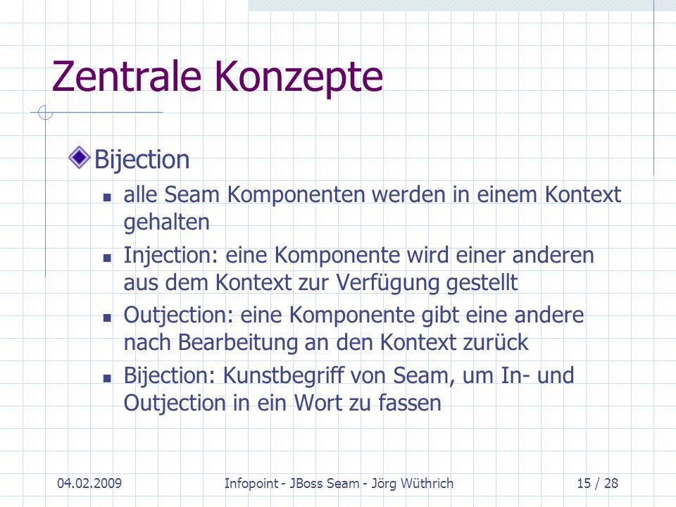 04.02.2009Infopoint - JBoss Seam - Jörg Wüthrich15 / 28 Zentrale Konzepte Bijection alle Seam Komponenten werden in einem Kontext gehalten Injection: