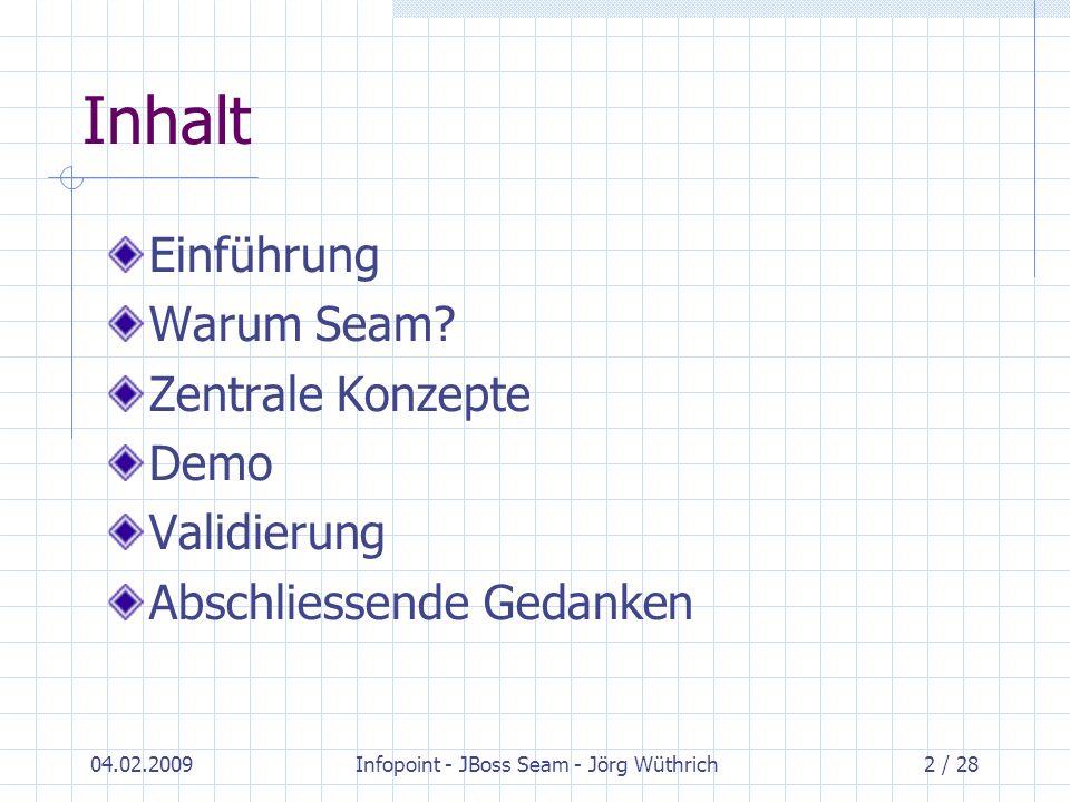 04.02.2009Infopoint - JBoss Seam - Jörg Wüthrich2 / 28 Inhalt Einführung Warum Seam? Zentrale Konzepte Demo Validierung Abschliessende Gedanken