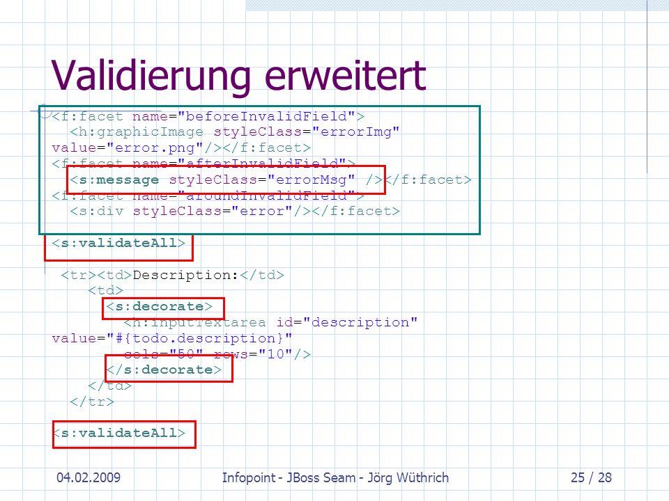04.02.2009Infopoint - JBoss Seam - Jörg Wüthrich25 / 28 Validierung erweitert Description: <h:inputTextarea id=