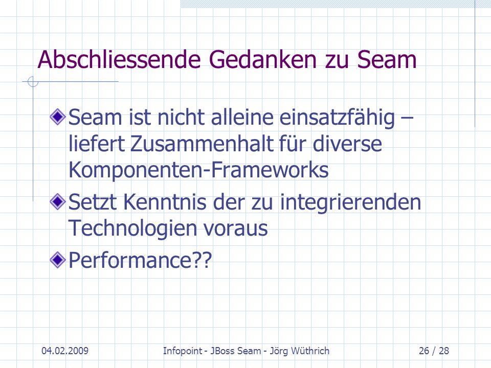 04.02.2009Infopoint - JBoss Seam - Jörg Wüthrich26 / 28 Abschliessende Gedanken zu Seam Seam ist nicht alleine einsatzfähig – liefert Zusammenhalt für