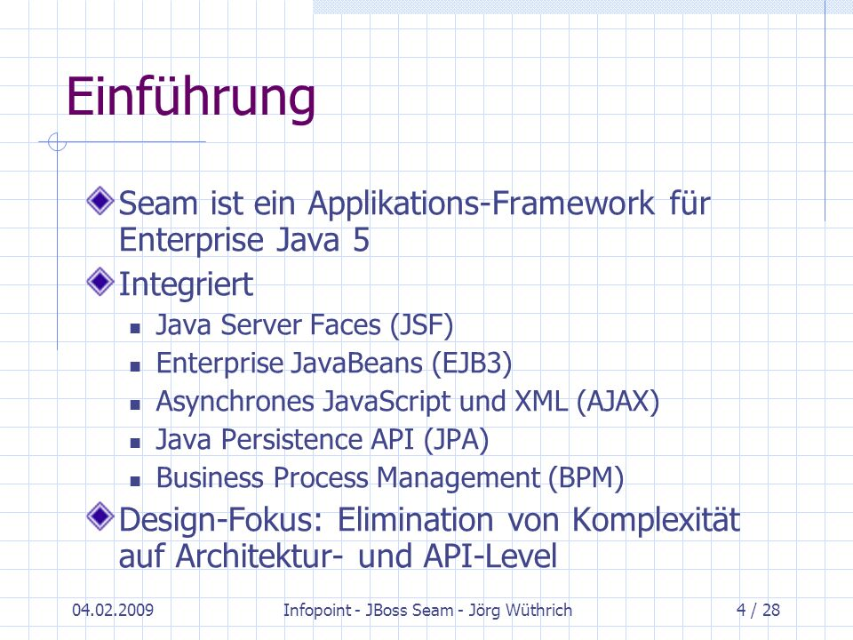04.02.2009Infopoint - JBoss Seam - Jörg Wüthrich4 / 28 Einführung Seam ist ein Applikations-Framework für Enterprise Java 5 Integriert Java Server Fac