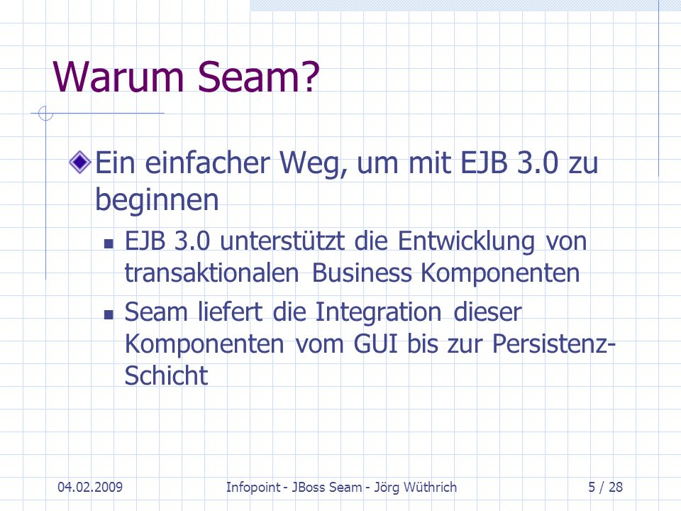 04.02.2009Infopoint - JBoss Seam - Jörg Wüthrich26 / 28 Abschliessende Gedanken zu Seam Seam ist nicht alleine einsatzfähig – liefert Zusammenhalt für diverse Komponenten-Frameworks Setzt Kenntnis der zu integrierenden Technologien voraus Performance??