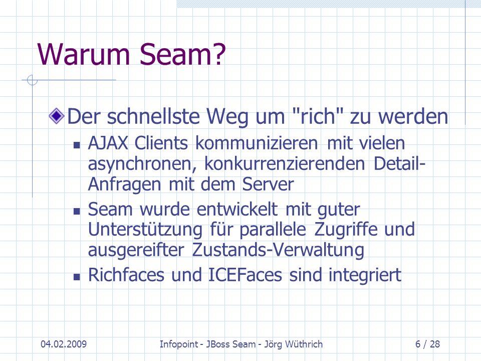 04.02.2009Infopoint - JBoss Seam - Jörg Wüthrich27 / 28 Referenzen Dokumentation zu Seam: http://www.seamframework.org/ http://www.seamframework.org/ Seam Referenz-Dokumentation: http://docs.jboss.com/seam/2.1.1.GA/referen ce/en-US/html/ http://docs.jboss.com/seam/2.1.1.GA/referen ce/en-US/html/ Seam Tutorial mit JSF-Vergleich: http://www.redhat.com/docs/manuals/jboss/j boss-eap-4.2/doc/Getting_Started/index.html
