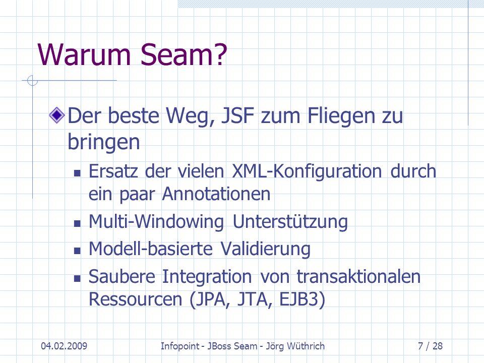 04.02.2009Infopoint - JBoss Seam - Jörg Wüthrich7 / 28 Warum Seam? Der beste Weg, JSF zum Fliegen zu bringen Ersatz der vielen XML-Konfiguration durch