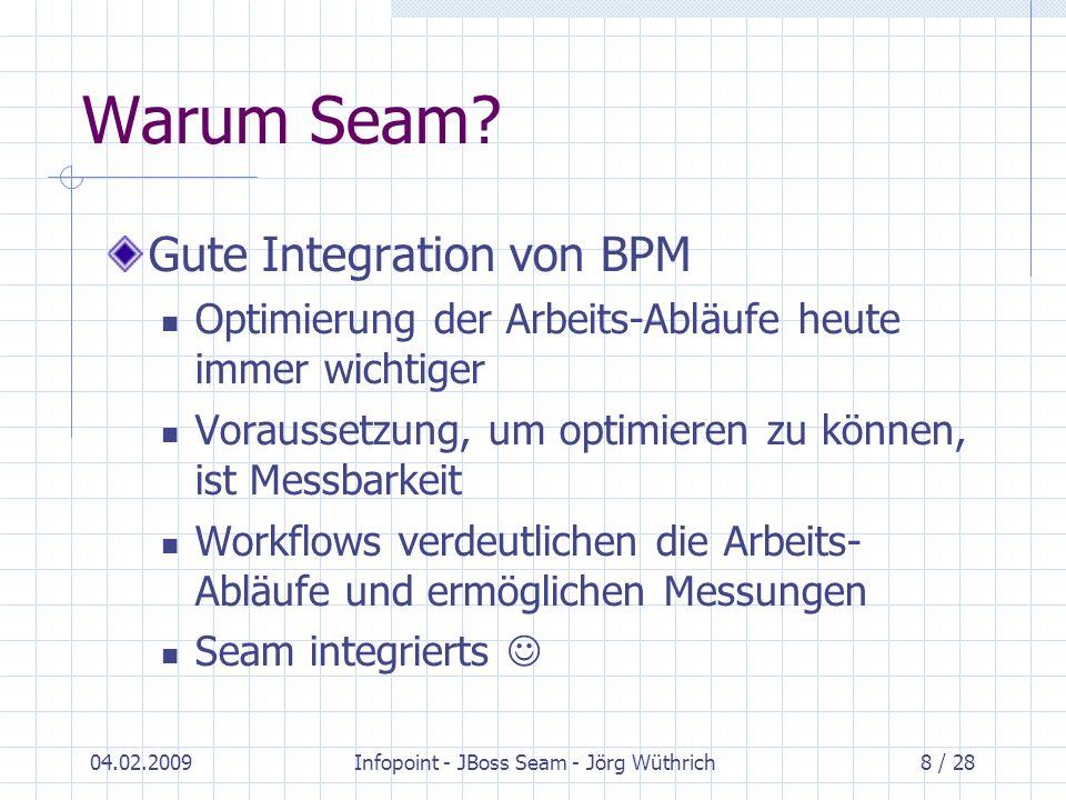 04.02.2009Infopoint - JBoss Seam - Jörg Wüthrich8 / 28 Warum Seam? Gute Integration von BPM Optimierung der Arbeits-Abläufe heute immer wichtiger Vora