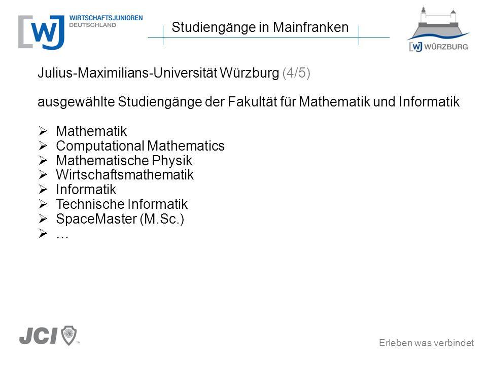 Erleben was verbindet Studiengänge in Mainfranken Julius-Maximilians-Universität Würzburg (4/5) ausgewählte Studiengänge der Fakultät für Mathematik und Informatik Mathematik Computational Mathematics Mathematische Physik Wirtschaftsmathematik Informatik Technische Informatik SpaceMaster (M.Sc.) …