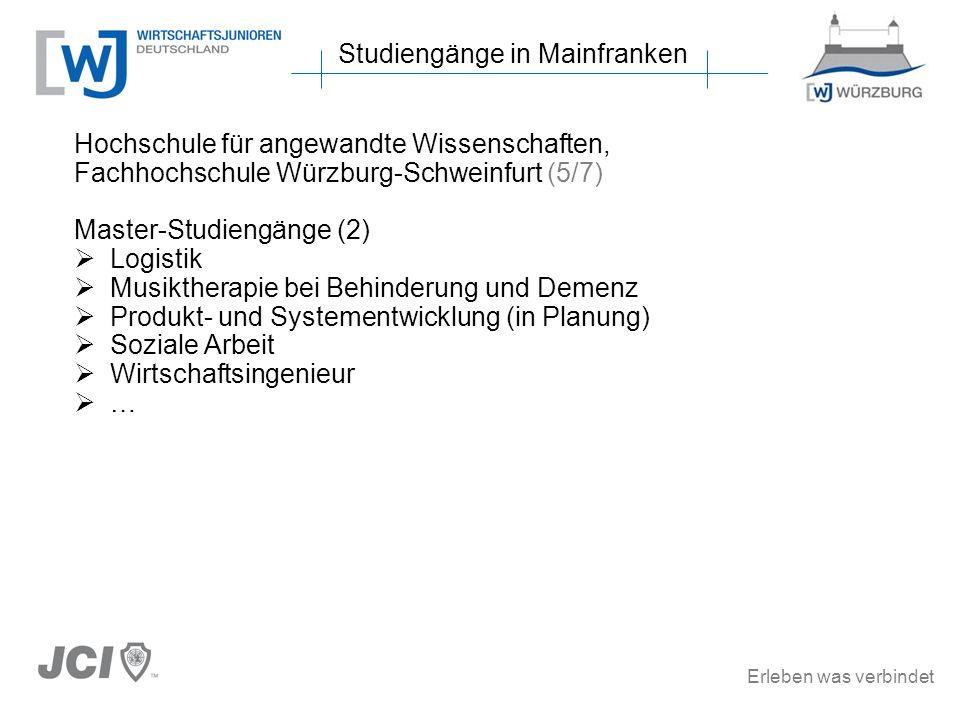 Erleben was verbindet Studiengänge in Mainfranken Hochschule für angewandte Wissenschaften, Fachhochschule Würzburg-Schweinfurt (5/7) Master-Studiengänge (2) Logistik Musiktherapie bei Behinderung und Demenz Produkt- und Systementwicklung (in Planung) Soziale Arbeit Wirtschaftsingenieur …