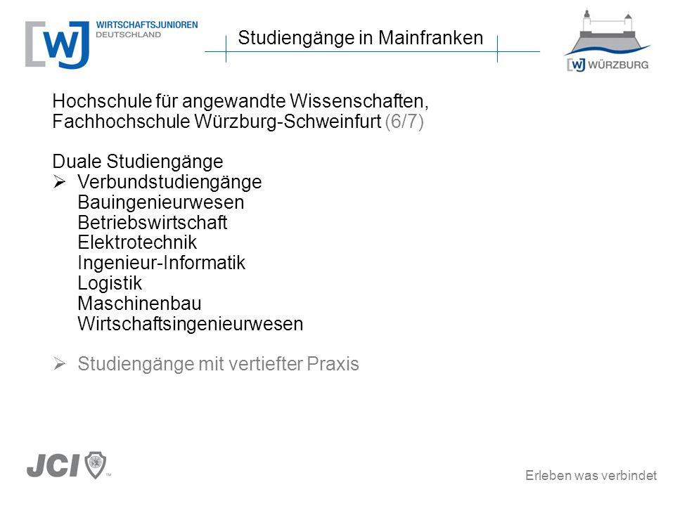 Erleben was verbindet Studiengänge in Mainfranken Hochschule für angewandte Wissenschaften, Fachhochschule Würzburg-Schweinfurt (6/7) Duale Studiengänge Verbundstudiengänge Bauingenieurwesen Betriebswirtschaft Elektrotechnik Ingenieur-Informatik Logistik Maschinenbau Wirtschaftsingenieurwesen Studiengänge mit vertiefter Praxis