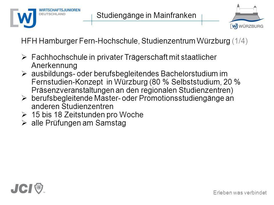 Erleben was verbindet Studiengänge in Mainfranken HFH Hamburger Fern-Hochschule, Studienzentrum Würzburg (1/4) Fachhochschule in privater Trägerschaft mit staatlicher Anerkennung ausbildungs- oder berufsbegleitendes Bachelorstudium im Fernstudien-Konzept in Würzburg (80 % Selbststudium, 20 % Präsenzveranstaltungen an den regionalen Studienzentren) berufsbegleitende Master- oder Promotionsstudiengänge an anderen Studienzentren 15 bis 18 Zeitstunden pro Woche alle Prüfungen am Samstag