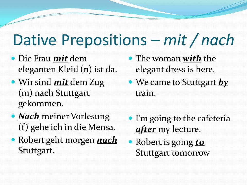 Dative Prepositions – mit / nach Die Frau mit dem eleganten Kleid (n) ist da.