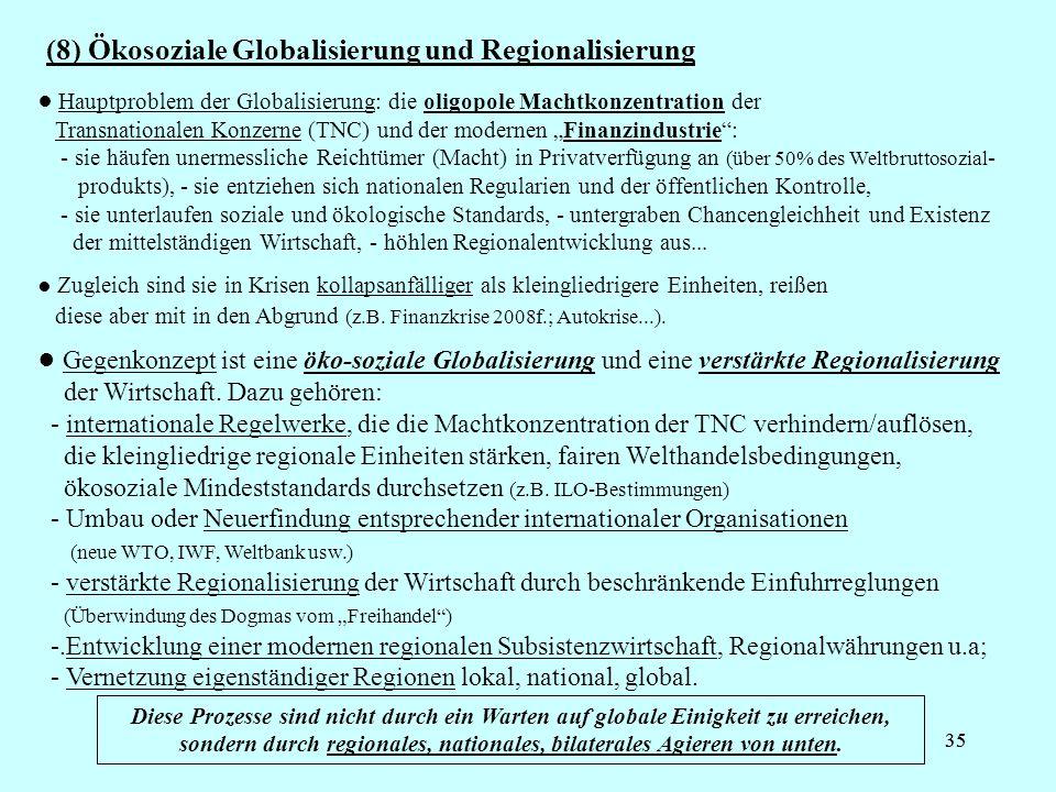 35 (8) Ökosoziale Globalisierung und Regionalisierung Diese Prozesse sind nicht durch ein Warten auf globale Einigkeit zu erreichen, sondern durch regionales, nationales, bilaterales Agieren von unten.