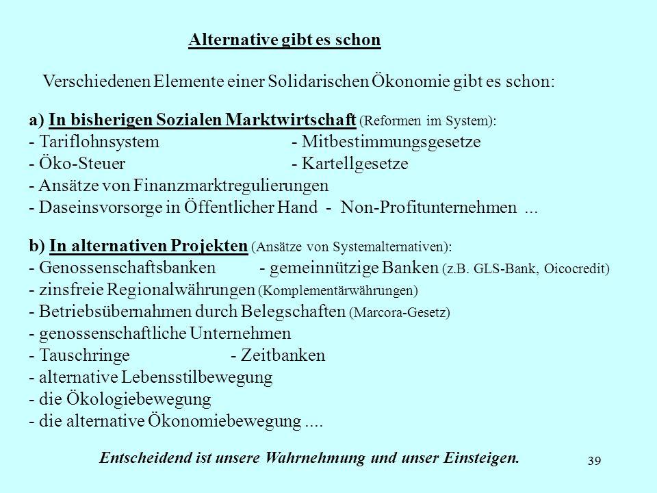 39 Alternative gibt es schon b) In alternativen Projekten (Ansätze von Systemalternativen): - Genossenschaftsbanken - gemeinnützige Banken (z.B. GLS-B