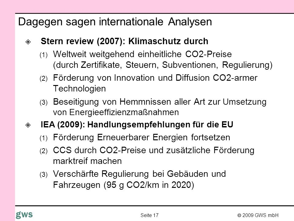 2009 GWS mbH Seite 17 gws Dagegen sagen internationale Analysen Stern review (2007): Klimaschutz durch (1) Weltweit weitgehend einheitliche CO2-Preise