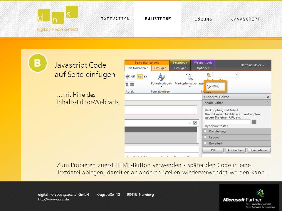 digital nervous systems GmbH Krugstraße 12 90419 Nürnberg http://www.dns.de B Javascript Code auf Seite einfügen...mit Hilfe des Inhalts-Editor-WebParts Zum Probieren zuerst HTML-Button verwenden - später den Code in eine Textdatei ablegen, damit er an anderen Stellen wiederverwendet werden kann.