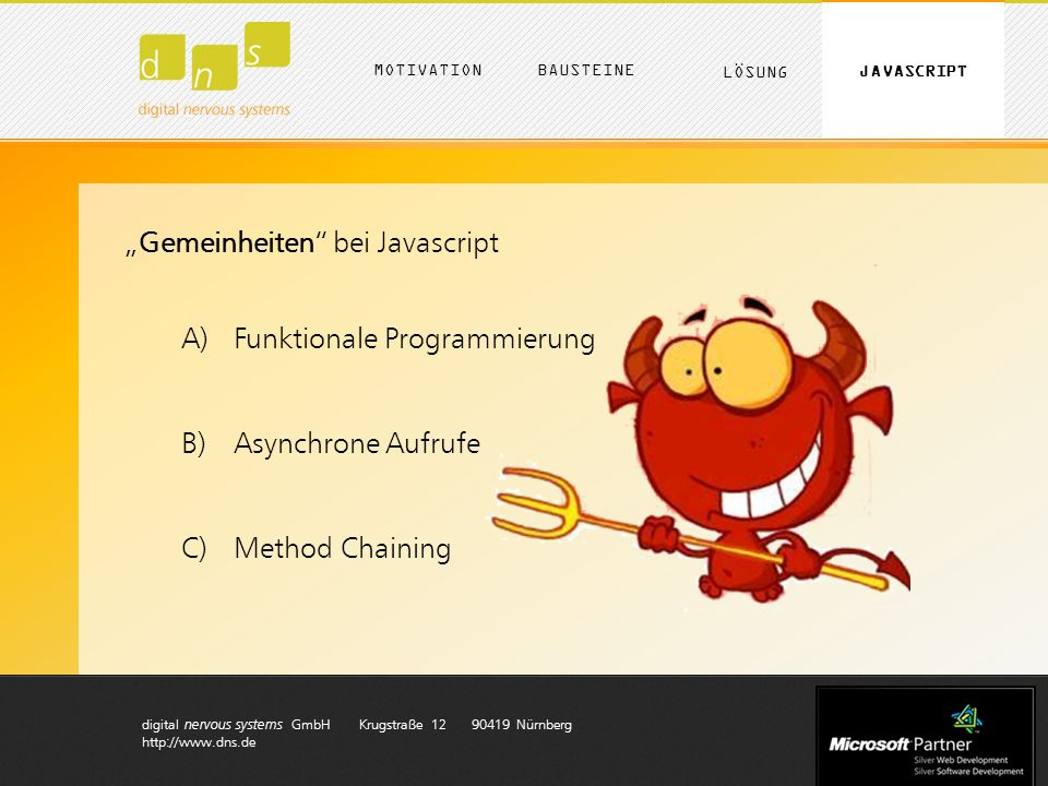 digital nervous systems GmbH Krugstraße 12 90419 Nürnberg http://www.dns.de Gemeinheiten bei Javascript A)Funktionale Programmierung B)Asynchrone Aufrufe C)Method Chaining MOTIVATION LÖSUNG BAUSTEINE JAVASCRIPT