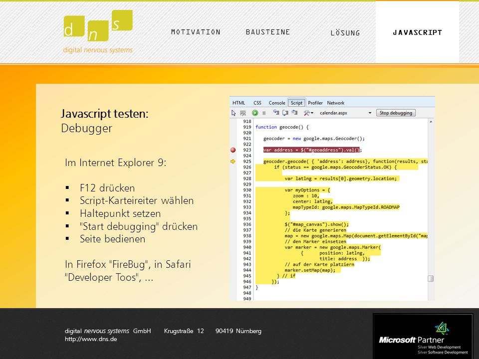 digital nervous systems GmbH Krugstraße 12 90419 Nürnberg http://www.dns.de MOTIVATION LÖSUNG BAUSTEINE JAVASCRIPT Javascript testen: Debugger Im Internet Explorer 9: F12 drücken Script-Karteireiter wählen Haltepunkt setzen Start debugging drücken Seite bedienen In Firefox FireBug , in Safari Developer Toos ,...