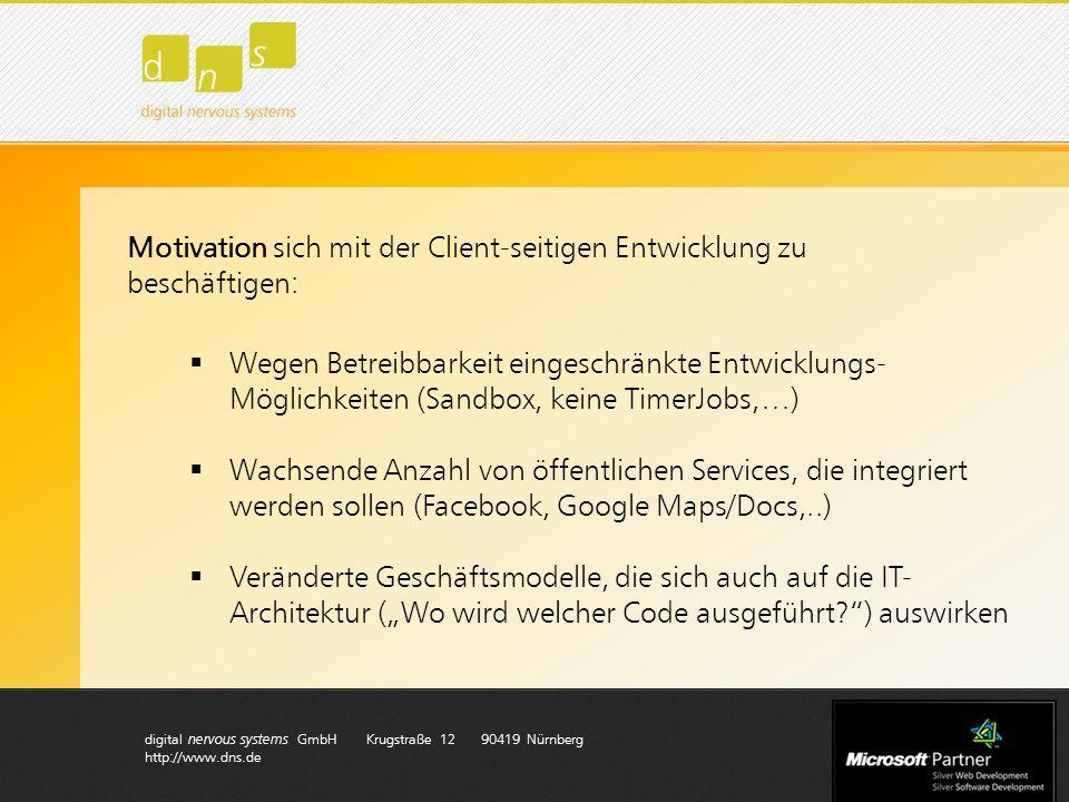 digital nervous systems GmbH Krugstraße 12 90419 Nürnberg http://www.dns.de Motivation sich mit der Client-seitigen Entwicklung zu beschäftigen: Wegen Betreibbarkeit eingeschränkte Entwicklungs- Möglichkeiten (Sandbox, keine TimerJobs,…) Wachsende Anzahl von öffentlichen Services, die integriert werden sollen (Facebook, Google Maps/Docs,..) Veränderte Geschäftsmodelle, die sich auch auf die IT- Architektur (Wo wird welcher Code ausgeführt ) auswirken